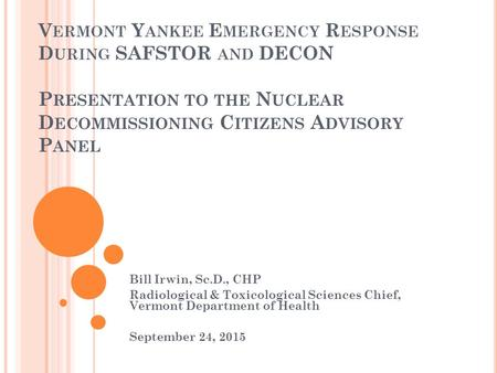 V ERMONT Y ANKEE E MERGENCY R ESPONSE D URING SAFSTOR AND DECON P RESENTATION TO THE N UCLEAR D ECOMMISSIONING C ITIZENS A DVISORY P ANEL Bill Irwin, Sc.D.,