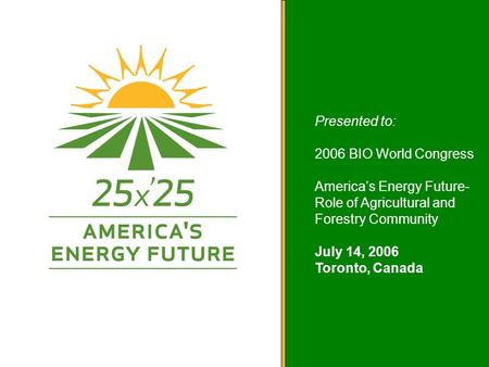 America's Energy Future Presented to: 2006 BIO World Congress America's Energy Future- Role of Agricultural and Forestry Community July 14, 2006 Toronto,