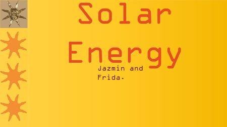 Solar Energy Jazmin and Frida.. Solar energy is the most efficient and free source of energy. We don't need to know hoe to use it or fix it. It's just.