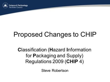 Proposed Changes to CHIP Classification (Hazard Information for Packaging and Supply) Regulations 2009 (CHIP 4) Steve Robertson.