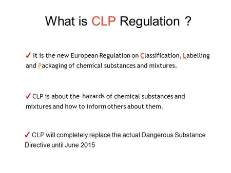 What is CLP Regulation ? ✔ CLP will completely replace the actual Dangerous Substance Directive until June 2015 ✔ It is the new European Regulation on.