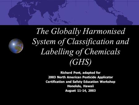 The Globally Harmonised System of Classification and Labelling of Chemicals (GHS) Richard Pont, adapted for 2003 North American Pesticide Applicator Certification.