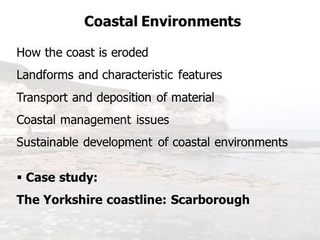 Coastal Environments How the coast is eroded Landforms and characteristic features Transport and deposition of material Coastal management issues Sustainable.