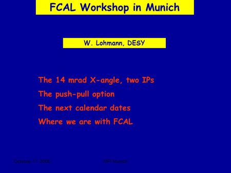 Octobre 17 2006MPI Munich FCAL Workshop in Munich W. Lohmann, DESY The 14 mrad X-angle, two IPs The push-pull option The next calendar dates Where we are.