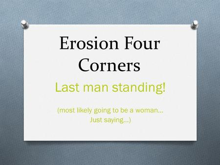 Erosion Four Corners Last man standing! (most likely going to be a woman… Just saying…)