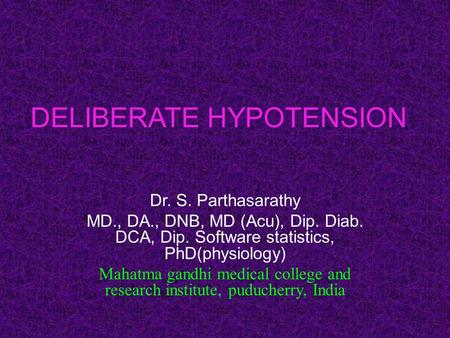 DELIBERATE HYPOTENSION Dr. S. Parthasarathy MD., DA., DNB, MD (Acu), Dip. Diab. DCA, Dip. Software statistics, PhD(physiology) Mahatma gandhi medical college.