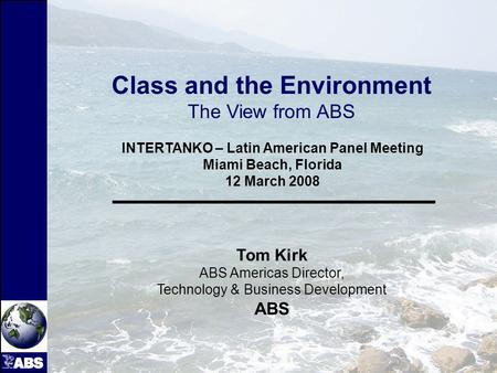 1 INTERTANKO – Latin American Panel Meeting Miami Beach, Florida 12 March 2008 Tom Kirk ABS Americas Director, Technology & Business Development ABS Class.