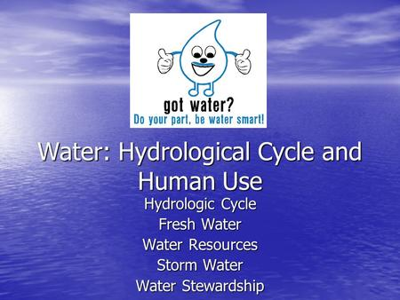 Water: Hydrological Cycle and Human Use Hydrologic Cycle Fresh Water Water Resources Storm Water Water Stewardship.