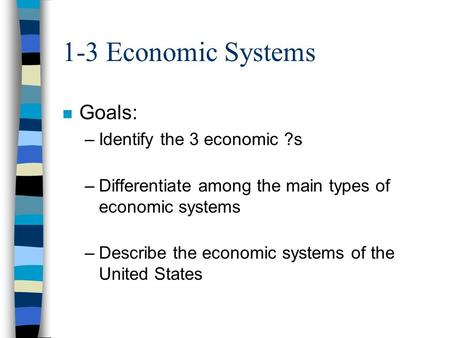 1-3 Economic Systems n Goals: –Identify the 3 economic ?s –Differentiate among the main types of economic systems –Describe the economic systems of the.