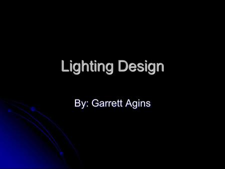 Lighting Design By: Garrett Agins. Most Important Thing About Lighting Illumination is the most important part of lighting!!!!!!!!!!!!!!!! Illumination.
