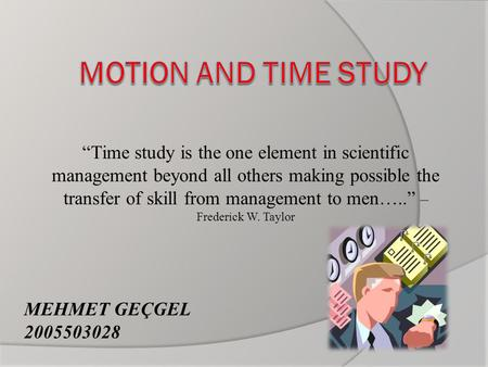 """Time study is the one element in scientific management beyond all others making possible the transfer of skill from management to men….."" – Frederick."