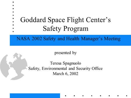 Goddard Space Flight Center's Safety Program NASA 2002 Safety and Health Manager's Meeting presented by Teresa Spagnuolo Safety, Environmental and Security.