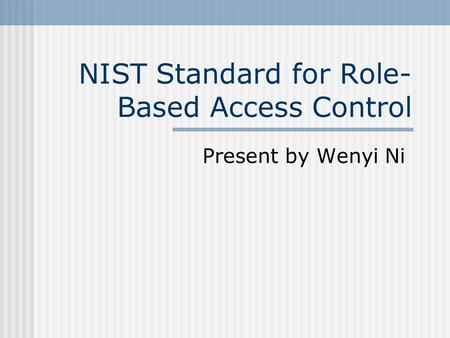 NIST Standard for Role- Based Access Control Present by Wenyi Ni.