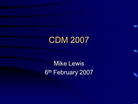 CDM 2007 Mike Lewis 6 th February 2007. New Construction (Design and Management) Regulations Revisions to the Construction (Design and Management) (CDM)