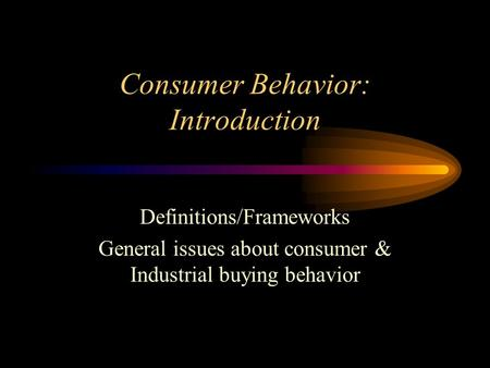 Consumer Behavior: Introduction Definitions/Frameworks General issues about consumer & Industrial buying behavior.