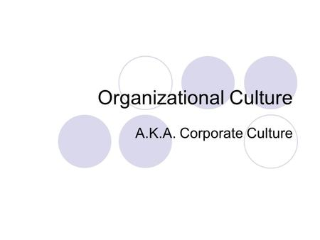 Organizational Culture A.K.A. Corporate Culture. What is Corporate Culture? In six words: How we do things around here. The collective behavior, vision,