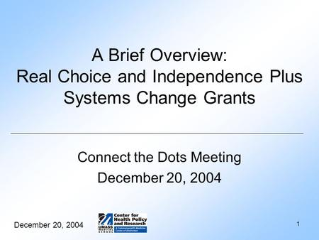 December 20, 2004 1 A Brief Overview: Real Choice and Independence Plus Systems Change Grants Connect the Dots Meeting December 20, 2004.