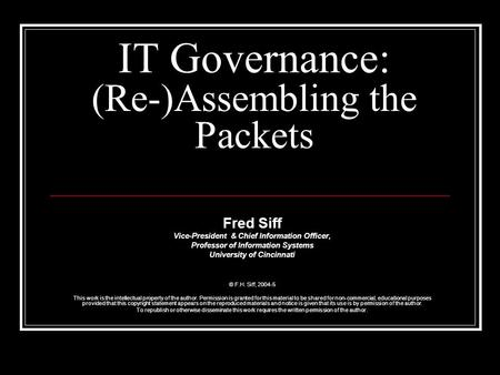 IT Governance: (Re-)Assembling the Packets Fred Siff Vice-President & Chief Information Officer, Professor of Information Systems University of Cincinnati.