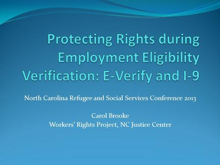 North Carolina Refugee and Social Services Conference 2013 Carol Brooke Workers' Rights Project, NC Justice Center.
