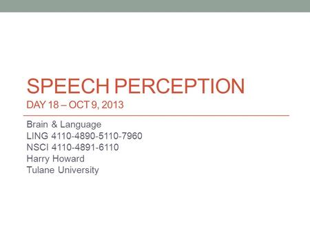 SPEECH PERCEPTION DAY 18 – OCT 9, 2013 Brain & Language LING 4110-4890-5110-7960 NSCI 4110-4891-6110 Harry Howard Tulane University.