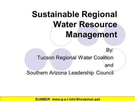Sustainable Regional Water Resource Management By: Tucson Regional Water Coalition and Southern Arizona Leadership Council SUMBER: www.g-a-l.info/Shoopman.ppt‎