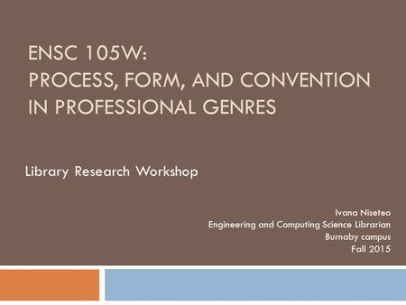 ENSC 105W: PROCESS, FORM, AND CONVENTION IN PROFESSIONAL GENRES Ivana Niseteo Engineering and Computing Science Librarian Burnaby campus Fall 2015 Library.