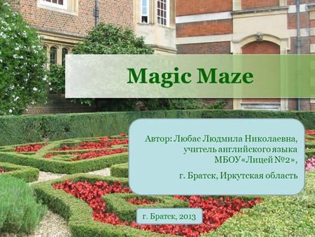 Magic Maze Автор: Любас Людмила Николаевна, учитель английского языка МБОУ«Лицей №2», г. Братск, Иркутская область г. Братск, 2013.