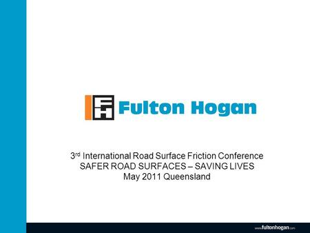 Www.fultonhogan.com 3 rd International Road Surface Friction Conference SAFER ROAD SURFACES – SAVING LIVES May 2011 Queensland.