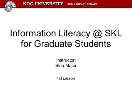 Information SKL for Graduate Students Instructor: Sina Mater 1st Lesson.