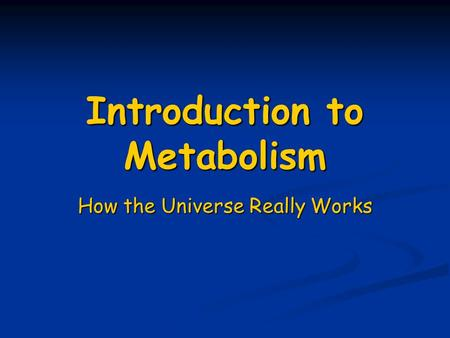 Introduction to Metabolism How the Universe Really Works.