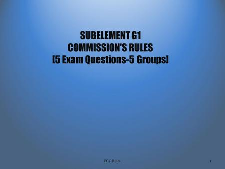 SUBELEMENT G1 COMMISSION'S RULES [5 Exam Questions-5 Groups] 1FCC Rules.