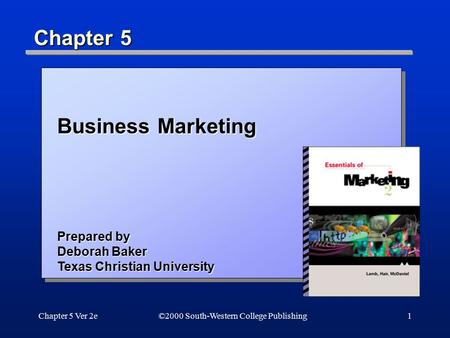 Chapter 5 Ver 2e1 Chapter 5 ©2000 South-Western College Publishing Business Marketing Prepared by Deborah Baker Texas Christian University.