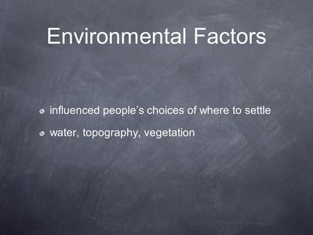 Environmental Factors influenced people's choices of where to settle water, topography, vegetation.
