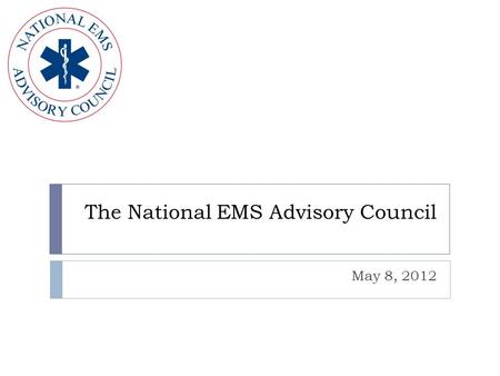 The National EMS Advisory Council May 8, 2012. The National Emergency Medical Services Advisory Council NEMSAC  24 Member Advisory Committee  Representatives.