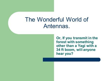The Wonderful World of Antennas. Or, If you transmit in the forest with something other than a Yagi with a 34 ft boom, will anyone hear you?