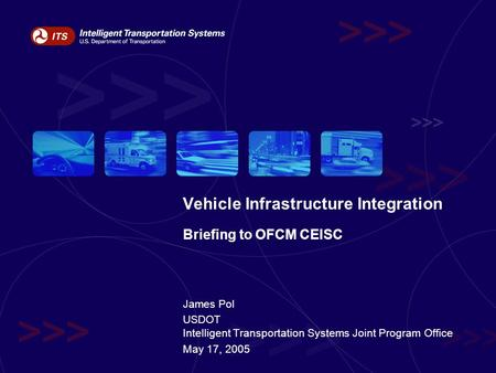 Vehicle Infrastructure Integration Briefing to OFCM CEISC James Pol USDOT Intelligent Transportation Systems Joint Program Office May 17, 2005.