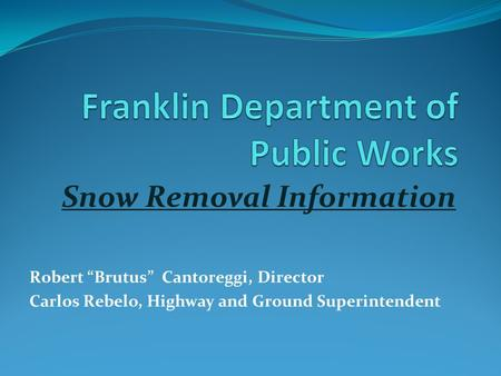 "Snow Removal Information Robert ""Brutus"" Cantoreggi, Director Carlos Rebelo, Highway and Ground Superintendent."