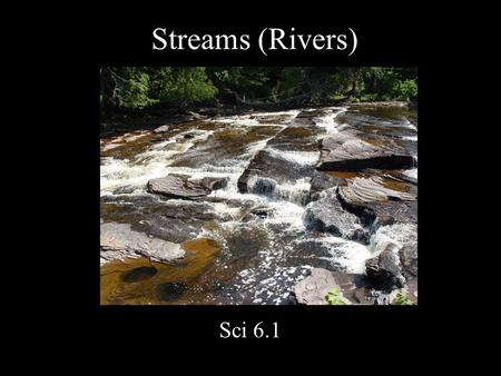 Streams (Rivers) Sci 6.1. Runoff: H 2 0 that does not sink into ground Most ends up in streams.