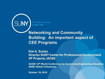 Networking and Community Building: An important aspect of CEE Programs Kim A. Scalzo Director SUNY Center for Professional Development VP Projects, IACEE.