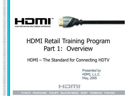 Presented by HDMI, L.L.C. May, 2005 HDMI Retail Training Program Part 1: Overview HDMI – The Standard for Connecting HDTV.