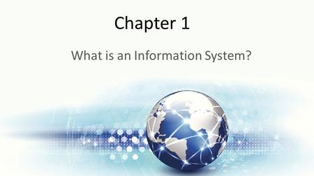 Chapter 1 What is an Information System?. Learning Objectives Upon successful completion of this chapter, you will be able to: Define what an information.