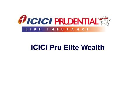 ICICI Pru Elite Wealth. Strictly for internal circulation and/or for training/ education of employees/ advisors/ corporate agents/ brokers of ICICI Prudential.
