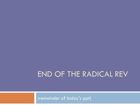 END OF THE RADICAL REV (remainder of today's ppt)