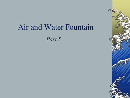 Air and Water Fountain Part 5. Daily Objective Air is matter and takes up space. Air pressure can move water.