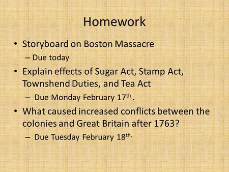 Homework Storyboard on Boston Massacre – Due today Explain effects of Sugar Act, Stamp Act, Townshend Duties, and Tea Act – Due Monday February 17 th.