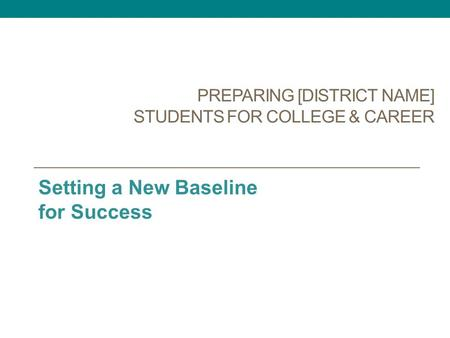 PREPARING [DISTRICT NAME] STUDENTS FOR COLLEGE & CAREER Setting a New Baseline for Success.
