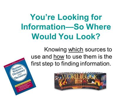You're Looking for Information—So Where Would You Look? Knowing which sources to use and how to use them is the first step to finding information.