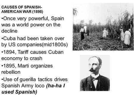 CAUSES OF SPANISH- AMERICAN WAR (1898) Once very powerful, Spain was a world power on the decline Cuba had been taken over by US companies(mid1800s) 1894,