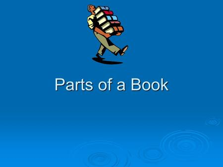 Parts of a Book. Most books have at least five of these parts. Spine Cover Author Illustrator Title Title Page Table of Contents Index Glossary Bibliography.