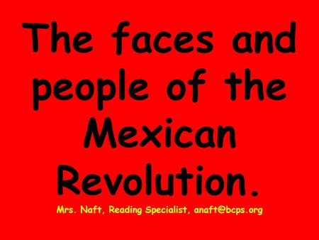 The faces and people of the Mexican Revolution. Mrs. Naft, Reading Specialist,